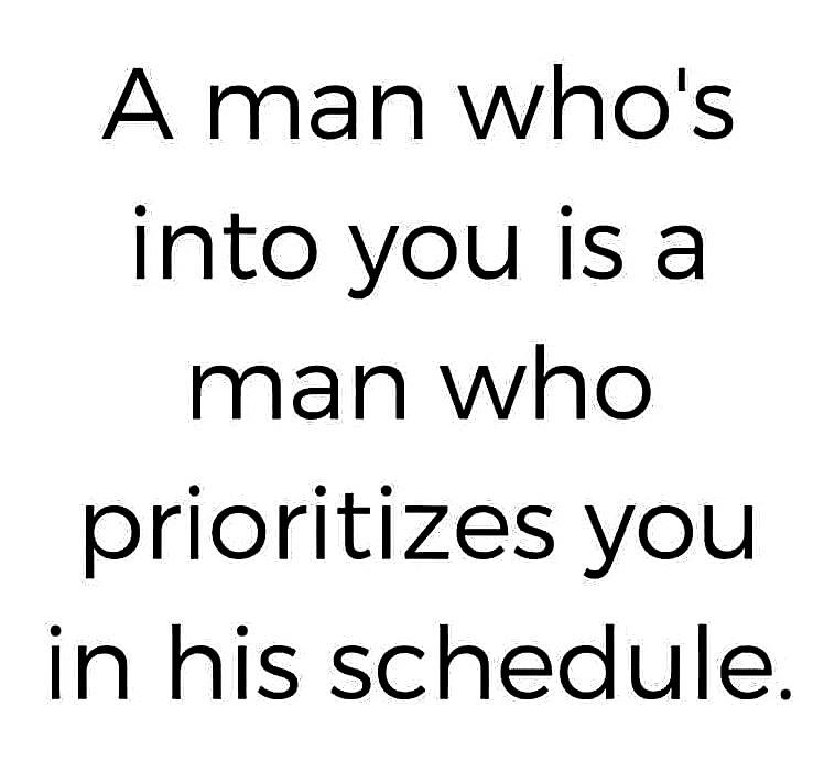 a man whos into you is a man who prioritizes you in his schedule
